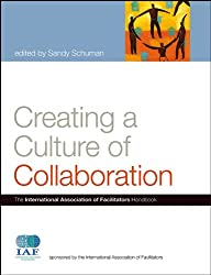 Creating a Culture of Collaboration: The International Association of Facilitators Handbook (J-B International Association of Facilitators)