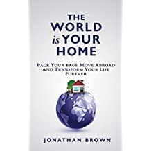 The World is Your Home: Pack your bags, move abroad, and transform your life forever (English Edition)