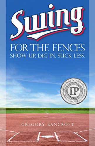 Swing for the Fences: Show Up. Dig In. Suck Less. (English Edition) por Gregory Bancroft