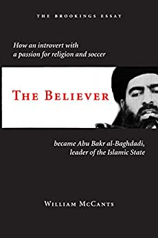 The Believer: How an Introvert with a Passion for Religion and Soccer Became Abu Bakr al-Baghdadi, Leader of the Islamic State (English Edition) van [McCants, William]
