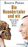 Die Neandertaler und wir: Meine Suche nach den Urzeit-Genen - Svante Pääbo