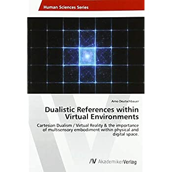 Dualistic References within Virtual Environments: Cartesian Dualism / Virtual Reality & the importance of multisensory embodiment within physical and digital space.