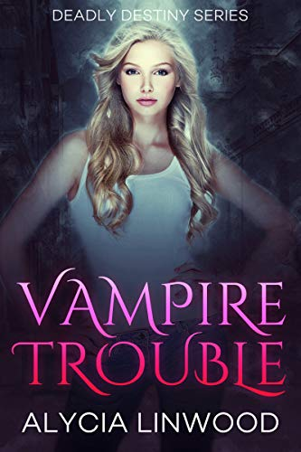 Vampire Trouble (Deadly Destiny Book 1) by Alycia Linwood
