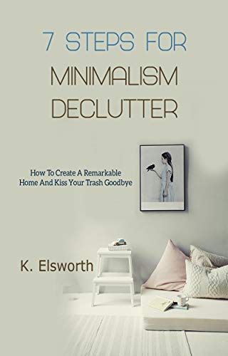 7 Steps For Minimalism Declutter: How To Create A Remarkable Home ...