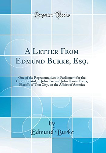 A Letter From Edmund Burke, Esq.: One of the Representatives in Parliament for the City of Bristol, to John Farr and John Harris, Esqrs; Sheriffs of ... on the Affairs of America (Classic Reprint)