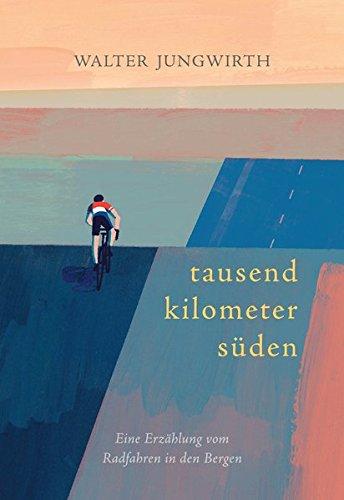 Tausend Kilometer Süden: Eine Erzählung vom Radfahren in den Bergen