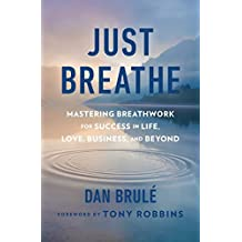Just Breathe: Mastering Breathwork for Success in Life, Love, Business, and Beyond