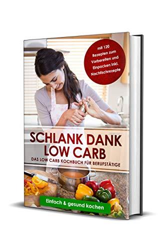 Schlank dank Low Carb: Das Low Carb Kochbuch für Berufstätige mit 120 Rezepten zum Vorbereiten und Einpacken inkl. Nachtischrezepte | Einfach & gesund kochen