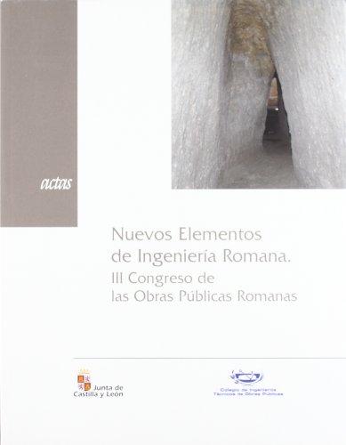 Nuevos elementos de ingeniería romana : III Congreso Obras Públicas Romanas, celebradas el 5, 6 y 7 de octubre de 2006 en Astorga por Congreso Obras Públicas Romanas