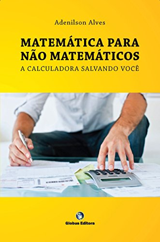 MATEMÁTICA PARA NÃO MATEMÁTICOS - a calculadora salvando você: uso da hp 12C, matemática financeira para cursos de gestão (Portuguese Edition)