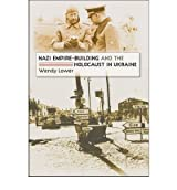 [(Nazi Empire-building and the Holocaust in Ukraine)] [Author: Wendy Lower] published on (October, 2007)