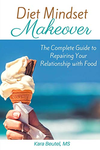 Diet Mindset Makeover: The Complete Guide to Repairing Your Relationship With Food -