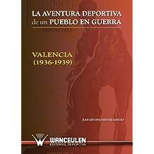 La Aventura Deportiva De Un Pueblo En Guerra. Valencia (1936-1939)