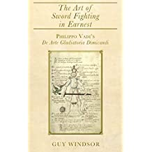 The Art of Sword Fighting in Earnest: Philippo Vadi\'s De Arte Gladiatoria Dimicandi with an Introduction, Translation, Commentary, and Glossary