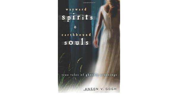 Wayward Spirits & Earthbound Souls: True Tales of Ghostly Crossings