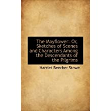 The Mayflower: Or, Sketches of Scenes and Characters Among the Descendants of the Pilgrims by Harriet Beecher Stowe (2009-04-06)