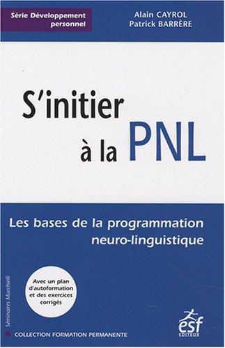S'initier à la PNL : Les bases de la programmation neuro-linguistique par Alain Cayrol, Alain Barrère