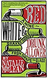 Red, White and Drunk All Over: A Wine-soaked Journey from Grape to Glass