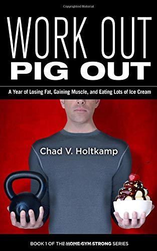 Work Out Pig Out: A Year of Losing Fat, Gaining Muscle, and Eating Lots of Ice Cream (Home Gym Strong) por Chad V. Holtkamp
