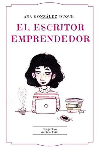 El escritor emprendedor: cómo ganarte la vida como escritor por Ana González-Duque