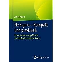 Six Sigma - Kompakt und praxisnah: Prozessverbesserung effizient und erfolgreich implementieren