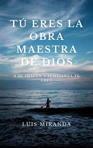 Tú eres la Obra Maestra de Dios: A su imagen y semejanza te creó ...