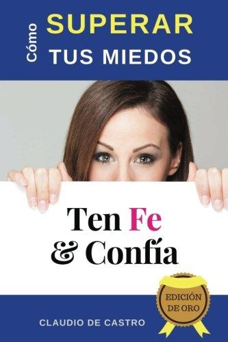 Cómo Superar tus MIEDOS -Edición de Oro: Ten FE y Confía (Grandes Testimonios de FE)