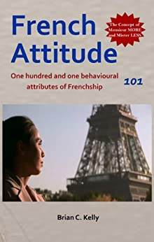 French Attitude 101: One hundred and one behavioural attributes of Frenchship (English Edition) par [Kelly, Brian C.]