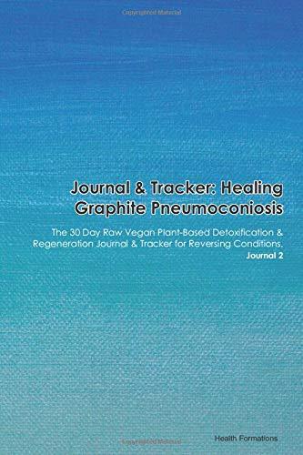 Journal & Tracker: Healing Graphite Pneumoconiosis: The 30 Day Raw Vegan Plant-Based Detoxification & Regeneration Journal & Tracker for Reversing Conditions. Journal 2