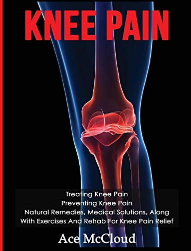 Knee Pain: Treating Knee Pain: Preventing Knee Pain: Natural Remedies, Medical Solutions, Along With Exercises And Rehab For Knee Pain Relief (Exercises and Treatments for Rehabbing and Healing) -