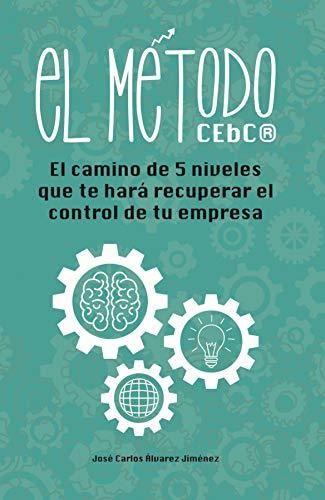 El Método CEbC: El camino con 5 niveles que te hará recuperar el control en tu empresa por José Carlos Álvarez Jiménez
