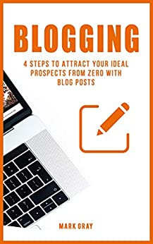 Blogging: 4 Steps to Attract your Ideal Prospects from Zero with Blog Posts (Blog 4 Steps) by [Gray, Mark]