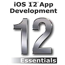 iOS 12 App Development Essentials: Learn to Develop iOS 12 Apps with Xcode 10 and Swift