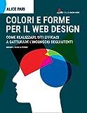 Colori e forme per il web design.: Come realizzare siti efficaci e catturare l'inconscio dei utenti