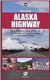Alaska Highway. Guida dell'Alcan e delle altre strade che attraversano la natura selvaggia dell'estremo Nord