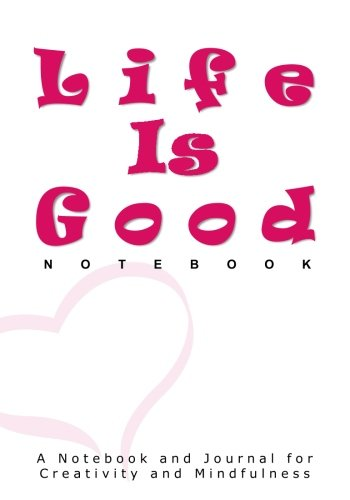 life-is-good-notebook-a-notebook-and-journal-for-creativity-and-mindfulness