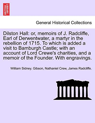 Dilston Hall: or, memoirs of J. Radcliffe, Earl of Derwentwater, a martyr in the rebellion of 1715. To which is added a visit to Bamburgh Castle; with ... and a memoir of the Founder. With engravings. -