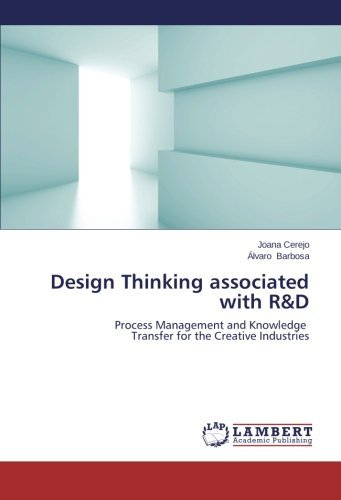Design Thinking associated with R&D: Process Management and Knowledge Transfer for the Creative Industries by Joana Cerejo (2014-02-09)