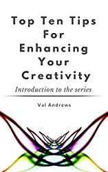 Top Ten Tips For Enhancing Your Creativity (Inspiration & Creativity Book 0)