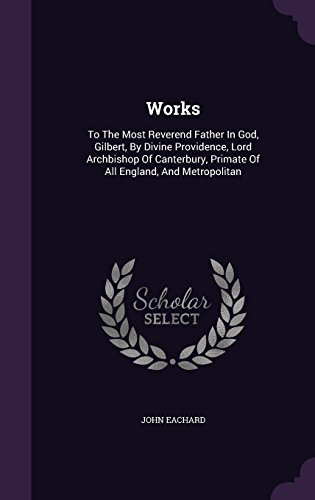 Works: To The Most Reverend Father In God, Gilbert, By Divine Providence, Lord Archbishop Of Canterbury, Primate Of All England, And Metropolitan