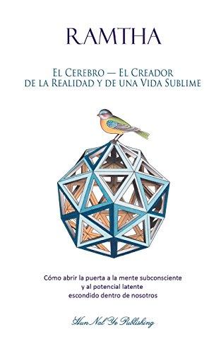 El Cerebro - El Creador de la Realidad y de una Vida Sublime: Cómo abrir la puerta a la mente subconsciente y al potencial latente escondido dentro de nosotros: Volume 2 (Estrella Norte Ram)