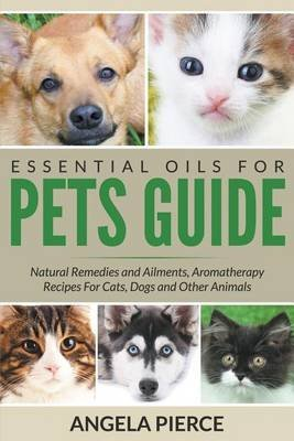 [(Essential Oils for Pets Guide : Natural Remedies and Ailments, Aromatherapy Recipes for Cats, Dogs and Other Animals)] [By (author) Angela Pierce] published on (June, 2015)