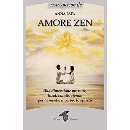 Amore Zen. Una Dimensione Presente, Totalizzante, Eterna, Per La Mente, Il Corpo, Lo Spirito