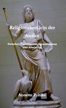 Religionskritik in der Antike – Zwischen Pantheismus, Agnostizismus und Atheismus von [Pohlke, Annette]