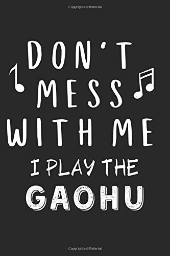 Don\'t mess with me I play the Gaohu: Lined Journal, 120 Pages, 6 x 9, Music Instrument Gift Gaohu Instruments, Black Matte Finish (Don\'t mess with me I play the Gaohu Journal)
