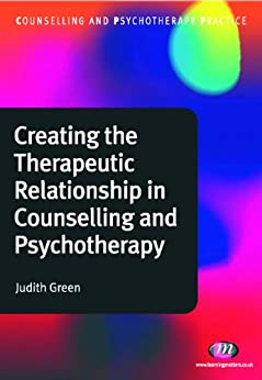 Creating the Therapeutic Relationship in Counselling and Psychotherapy (Counselling and Psychotherapy Practice Series) by [Green, Judith]