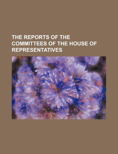 The Reports of the Committees of the House of Representatives