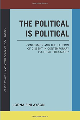 The Political is Political: Conformity and the Illusion of Dissent in Contemporary Political Philosophy (Essex Studies in Contemporary Critical Theory)
