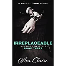Irreplaceable (Underneath it All Series: Book Three) (An Alpha Billionaire Romance) (English Edition)