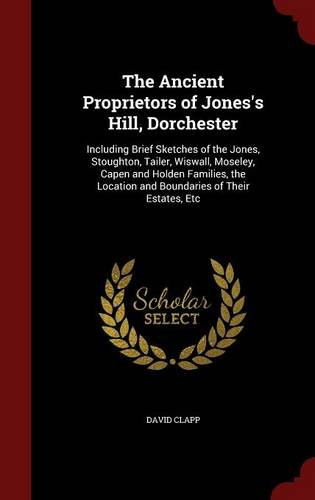 The Ancient Proprietors of Jones's Hill, Dorchester: Including Brief Sketches of the Jones, Stoughton, Tailer, Wiswall, Moseley, Capen and Holden ... Location and Boundaries of Their Estates, Etc